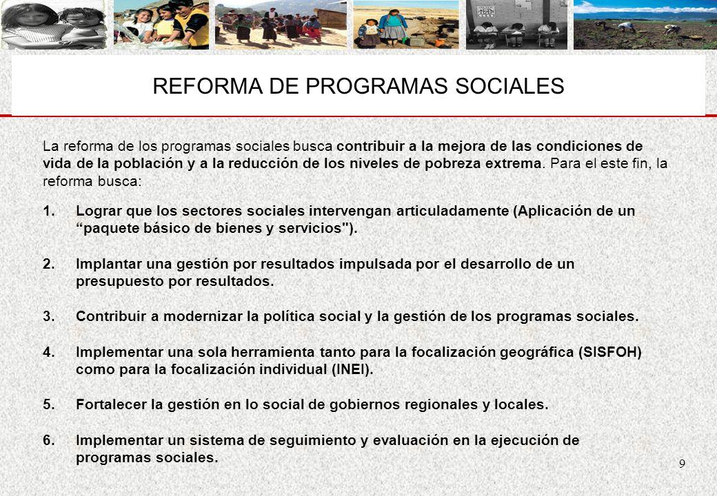 9 REFORMA DE PROGRAMAS SOCIALES La reforma de los programas sociales busca contribuir a la mejora de las condiciones de vida de la población y a la re