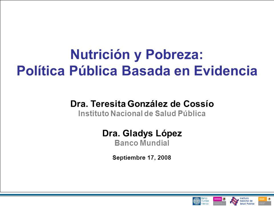 Banco Mundial México Nutrición y Pobreza: Política Pública Basada en Evidencia Dra. Teresita González de Cossío Instituto Nacional de Salud Pública Dr