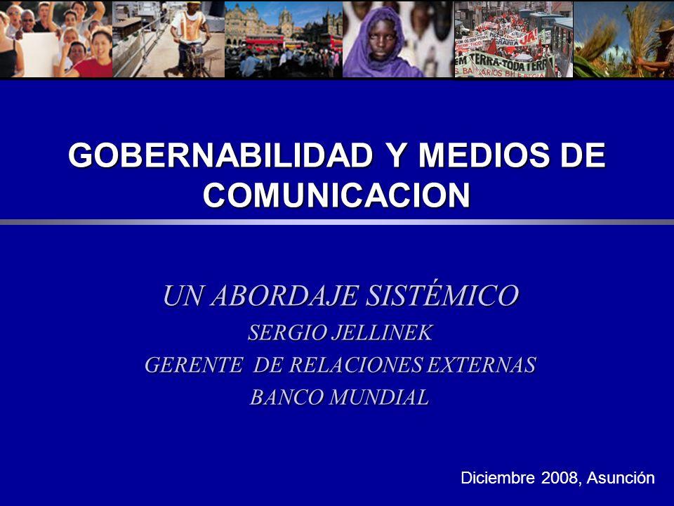 GOBERNABILIDAD Y MEDIOS DE COMUNICACION UN ABORDAJE SISTÉMICO SERGIO JELLINEK GERENTE DE RELACIONES EXTERNAS BANCO MUNDIAL Diciembre 2008, Asunción