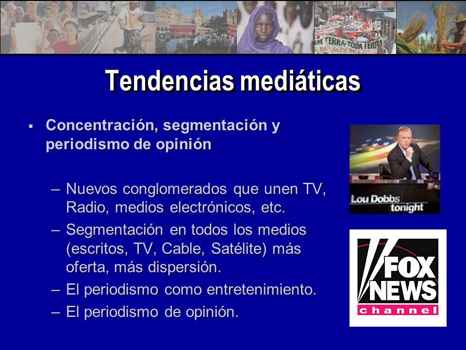 Tendencias mediáticas Concentración, segmentación y periodismo de opinión Concentración, segmentación y periodismo de opinión –Nuevos conglomerados que unen TV, Radio, medios electrónicos, etc.