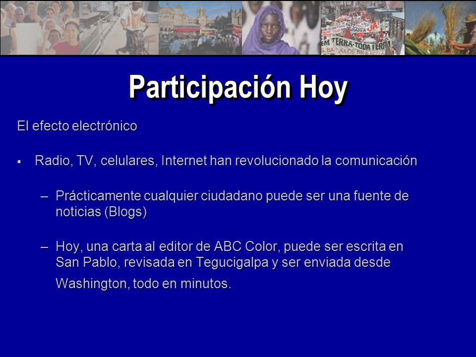 Participación Hoy El efecto electrónico Radio, TV, celulares, Internet han revolucionado la comunicación Radio, TV, celulares, Internet han revolucionado la comunicación –Prácticamente cualquier ciudadano puede ser una fuente de noticias (Blogs) –Hoy, una carta al editor de ABC Color, puede ser escrita en San Pablo, revisada en Tegucigalpa y ser enviada desde Washington, todo en minutos.
