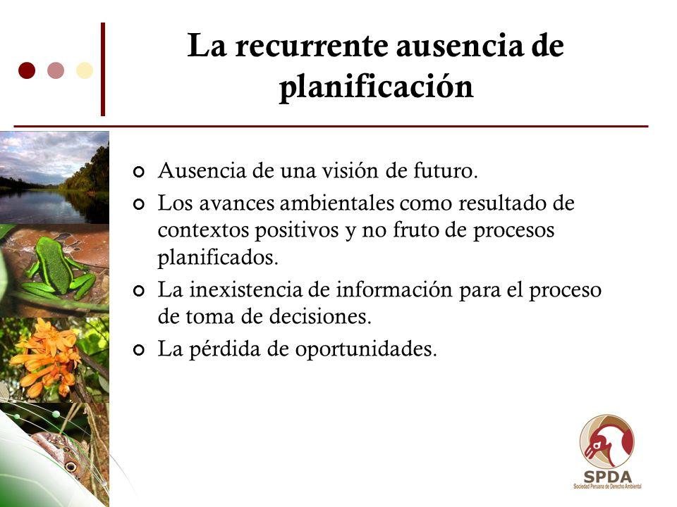 La recurrente ausencia de planificación Ausencia de una visión de futuro. Los avances ambientales como resultado de contextos positivos y no fruto de