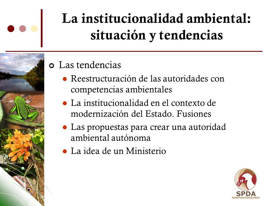 La institucionalidad ambiental: situación y tendencias Las tendencias Reestructuración de las autoridades con competencias ambientales La instituciona