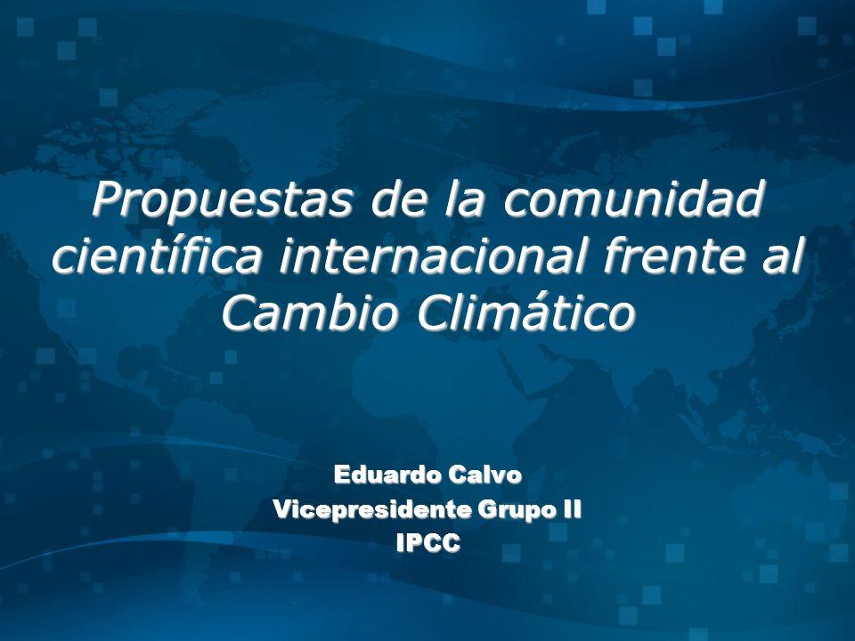 Propuestas de la comunidad científica internacional frente al Cambio Climático Eduardo Calvo Vicepresidente Grupo II IPCC