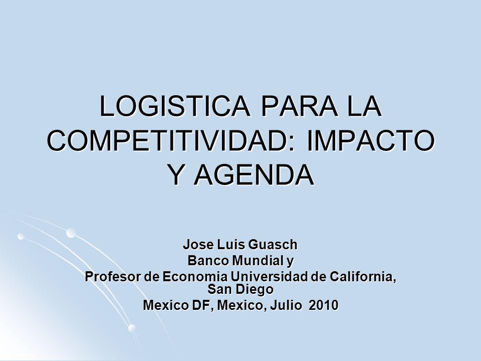 LOGISTICA PARA LA COMPETITIVIDAD: IMPACTO Y AGENDA Jose Luis Guasch Banco Mundial y Profesor de Economia Universidad de California, San Diego Mexico D