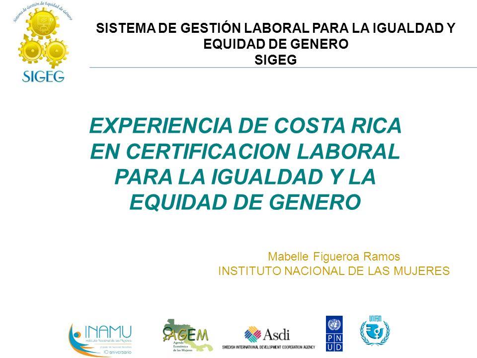 SISTEMA DE GESTIÓN LABORAL PARA LA IGUALDAD Y EQUIDAD DE GENERO SIGEG EXPERIENCIA DE COSTA RICA EN CERTIFICACION LABORAL PARA LA IGUALDAD Y LA EQUIDAD