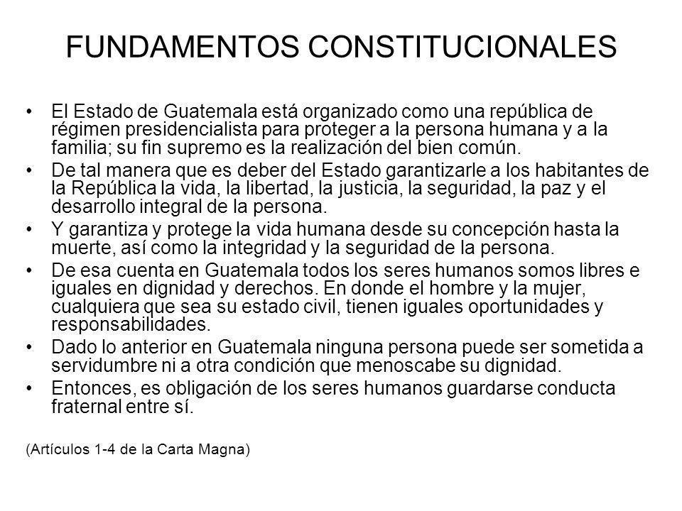 FUNDAMENTOS CONSTITUCIONALES El Estado de Guatemala está organizado como una república de régimen presidencialista para proteger a la persona humana y a la familia; su fin supremo es la realización del bien común.