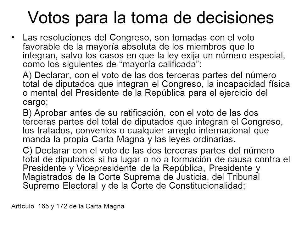 Votos para la toma de decisiones Las resoluciones del Congreso, son tomadas con el voto favorable de la mayoría absoluta de los miembros que lo integran, salvo los casos en que la ley exija un número especial, como los siguientes de mayoría calificada: A) Declarar, con el voto de las dos terceras partes del número total de diputados que integran el Congreso, la incapacidad física o mental del Presidente de la República para el ejercicio del cargo; B) Aprobar antes de su ratificación, con el voto de las dos terceras partes del total de diputados que integran el Congreso, los tratados, convenios o cualquier arreglo internacional que manda la propia Carta Magna y las leyes ordinarias.