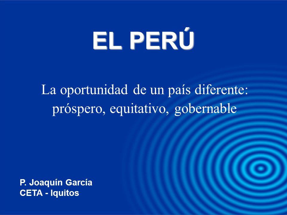 EL PERÚ La oportunidad de un país diferente: próspero, equitativo, gobernable P. Joaquín García CETA - Iquitos