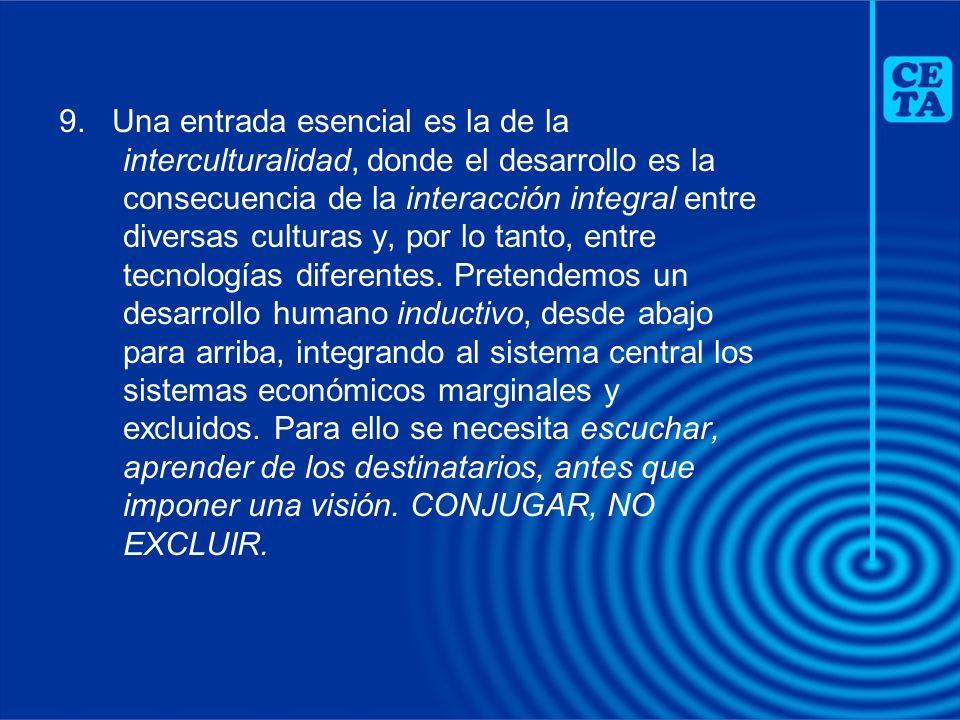 9. Una entrada esencial es la de la interculturalidad, donde el desarrollo es la consecuencia de la interacción integral entre diversas culturas y, po