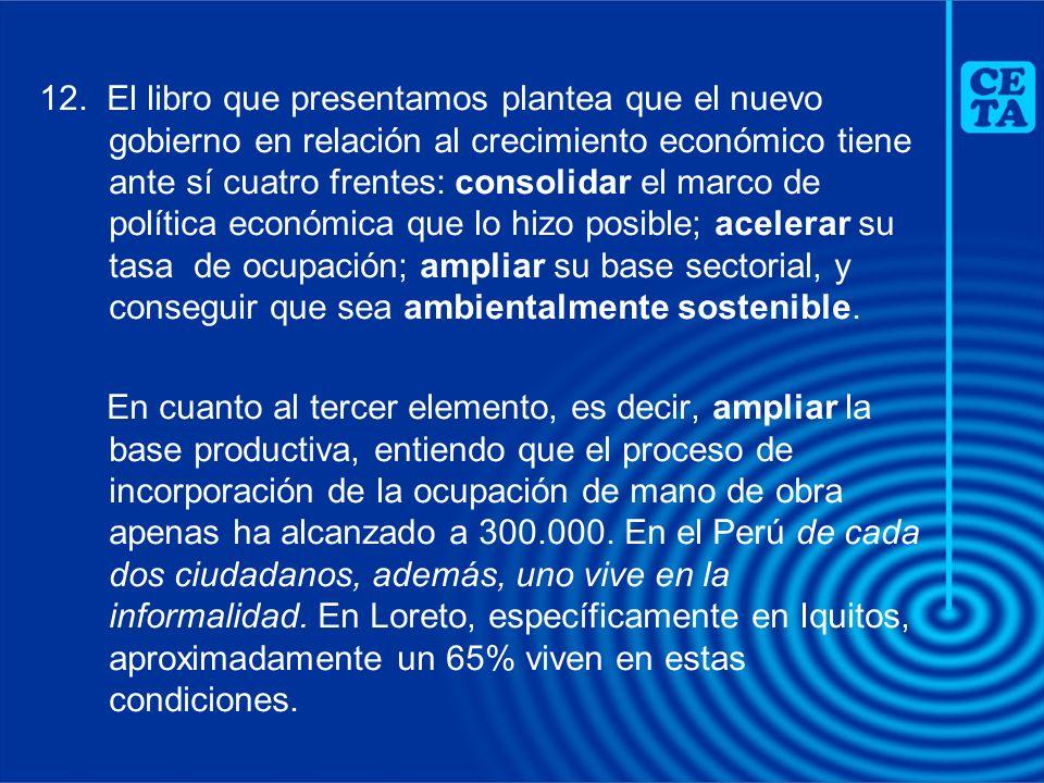 12. El libro que presentamos plantea que el nuevo gobierno en relación al crecimiento económico tiene ante sí cuatro frentes: consolidar el marco de p