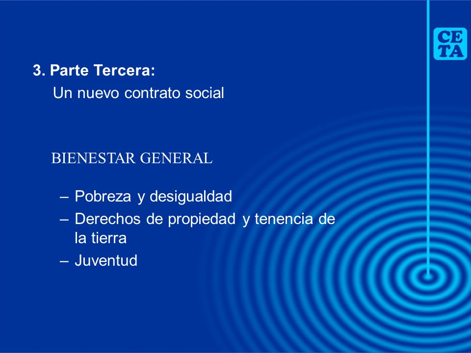 –Pobreza y desigualdad –Derechos de propiedad y tenencia de la tierra –Juventud BIENESTAR GENERAL 3. Parte Tercera: Un nuevo contrato social