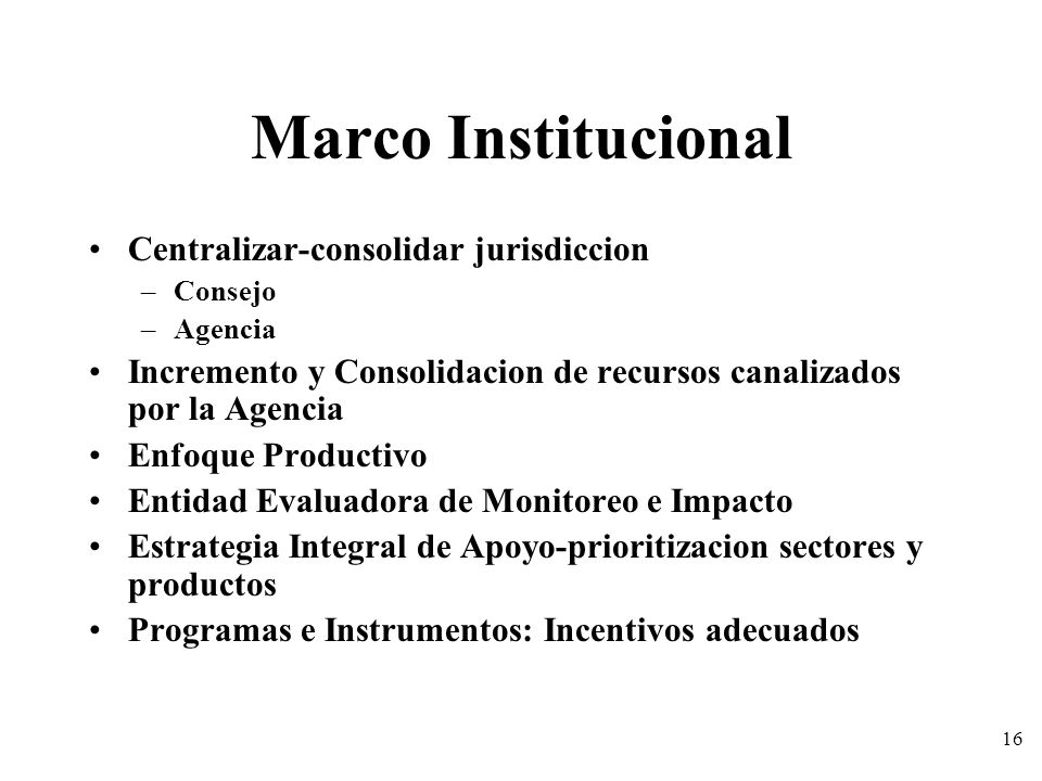 16 Marco Institucional Centralizar-consolidar jurisdiccion –Consejo –Agencia Incremento y Consolidacion de recursos canalizados por la Agencia Enfoque