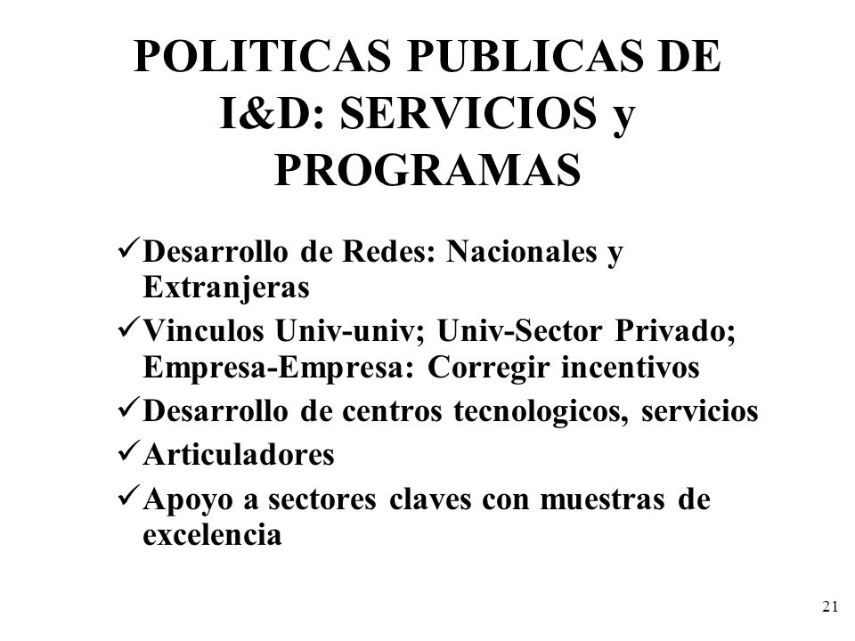 21 POLITICAS PUBLICAS DE I&D: SERVICIOS y PROGRAMAS Desarrollo de Redes: Nacionales y Extranjeras Vinculos Univ-univ; Univ-Sector Privado; Empresa-Emp