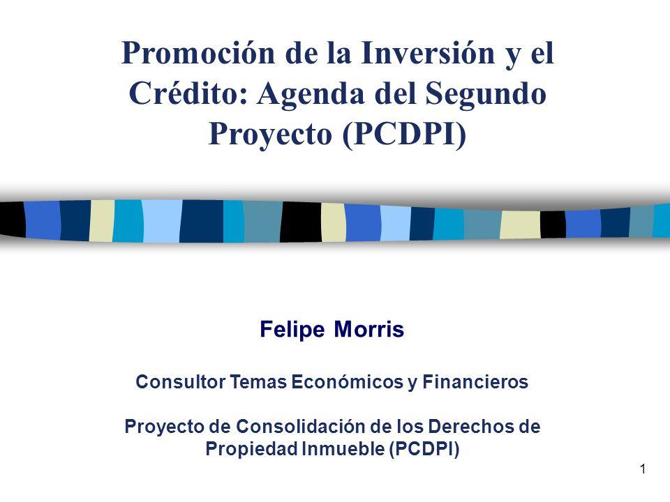 1 Felipe Morris Consultor Temas Económicos y Financieros Proyecto de Consolidación de los Derechos de Propiedad Inmueble (PCDPI) Promoción de la Inversión y el Crédito: Agenda del Segundo Proyecto (PCDPI)