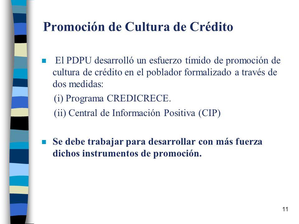 11 Promoción de Cultura de Crédito n El PDPU desarrolló un esfuerzo tímido de promoción de cultura de crédito en el poblador formalizado a través de dos medidas: (i) Programa CREDICRECE.