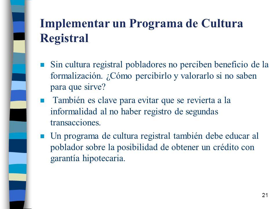 21 Implementar un Programa de Cultura Registral n Sin cultura registral pobladores no perciben beneficio de la formalización.