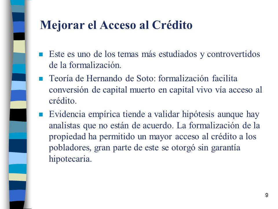 9 Mejorar el Acceso al Crédito n Este es uno de los temas más estudiados y controvertidos de la formalización.