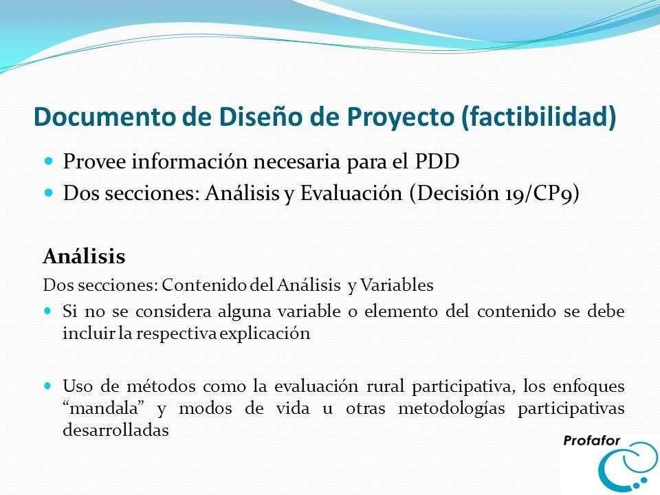 Documento de Diseño de Proyecto (factibilidad) Provee información necesaria para el PDD Dos secciones: Análisis y Evaluación (Decisión 19/CP9) Análisi