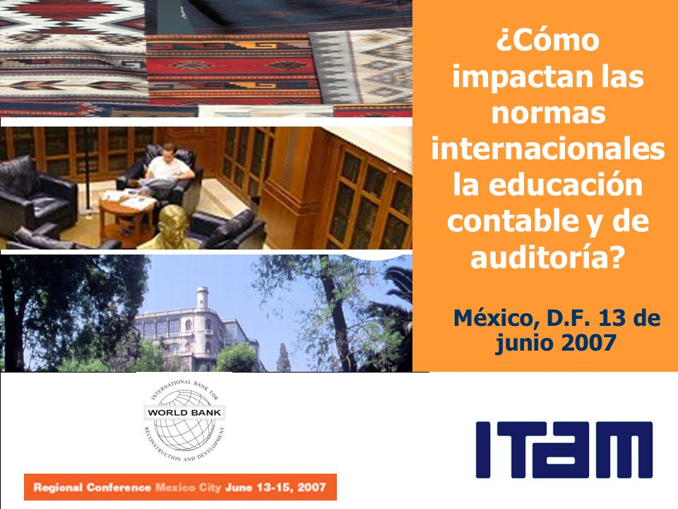 México, D.F. 13 de junio 2007 ¿Cómo impactan las normas internacionales la educación contable y de auditoría?