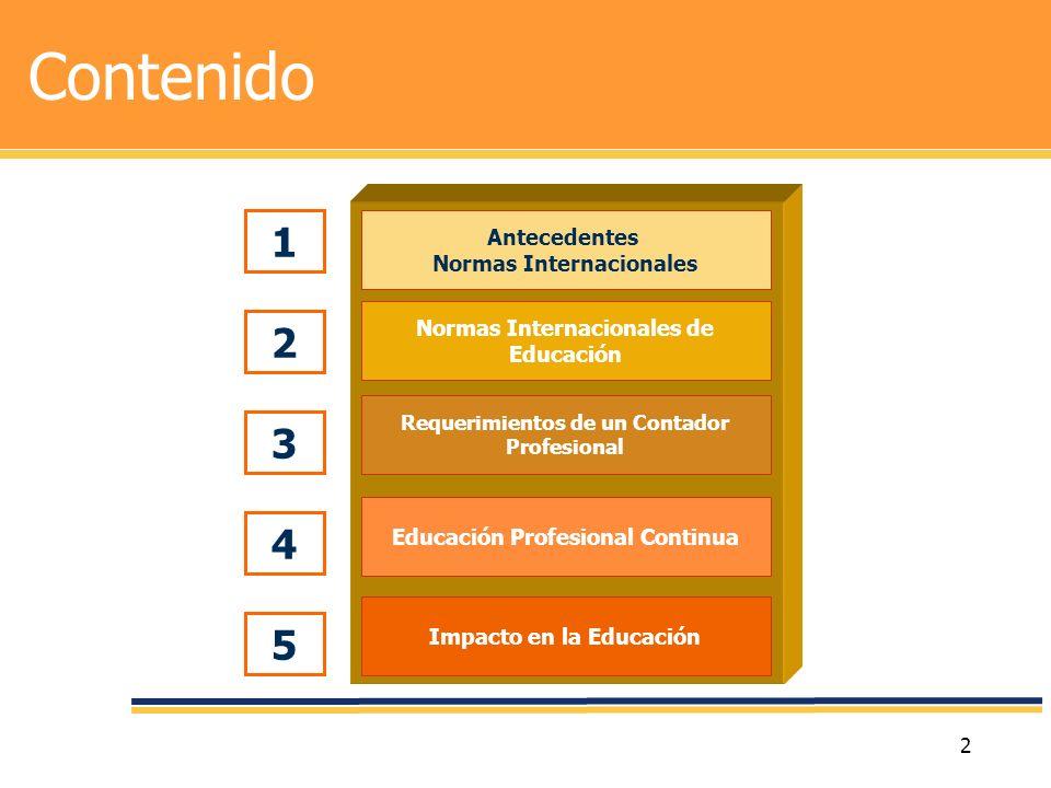 13 Contenido Impacto en la Educación Educación Profesional Continua Requerimientos de un Contador Profesional Normas Internacionales de Educación Antecedentes Normas Internacionales 1 2 3 4 5