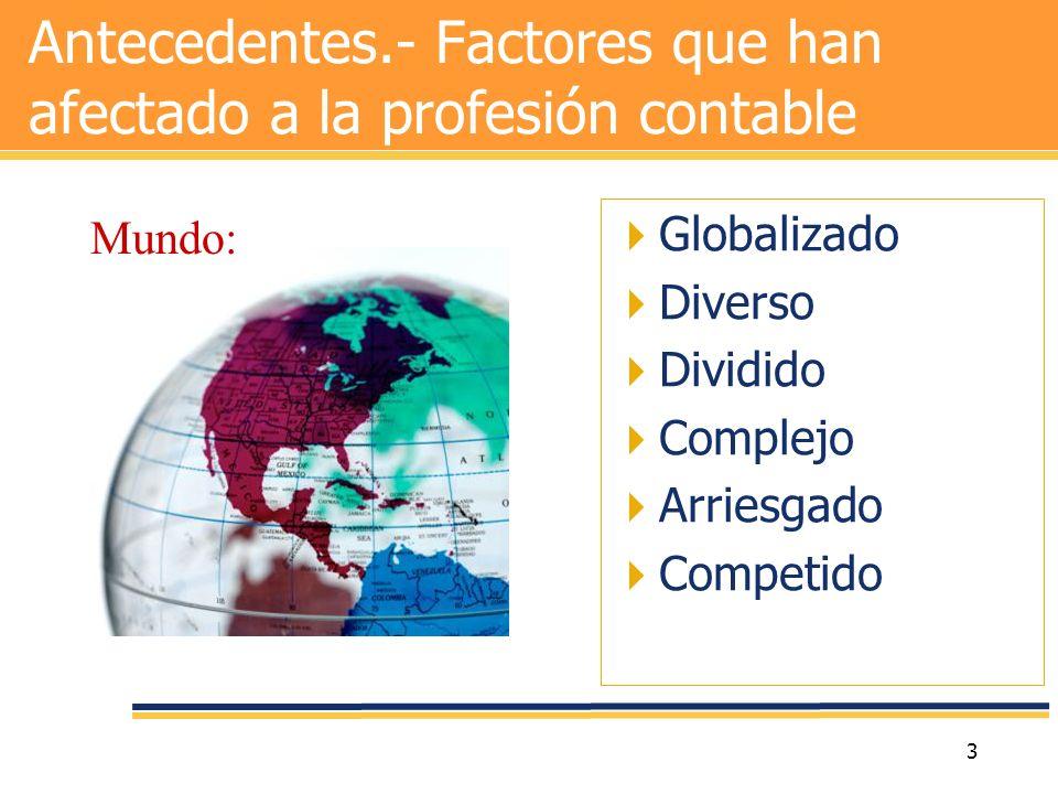 3 Antecedentes.- Factores que han afectado a la profesión contable Globalizado Diverso Dividido Complejo Arriesgado Competido Mundo: