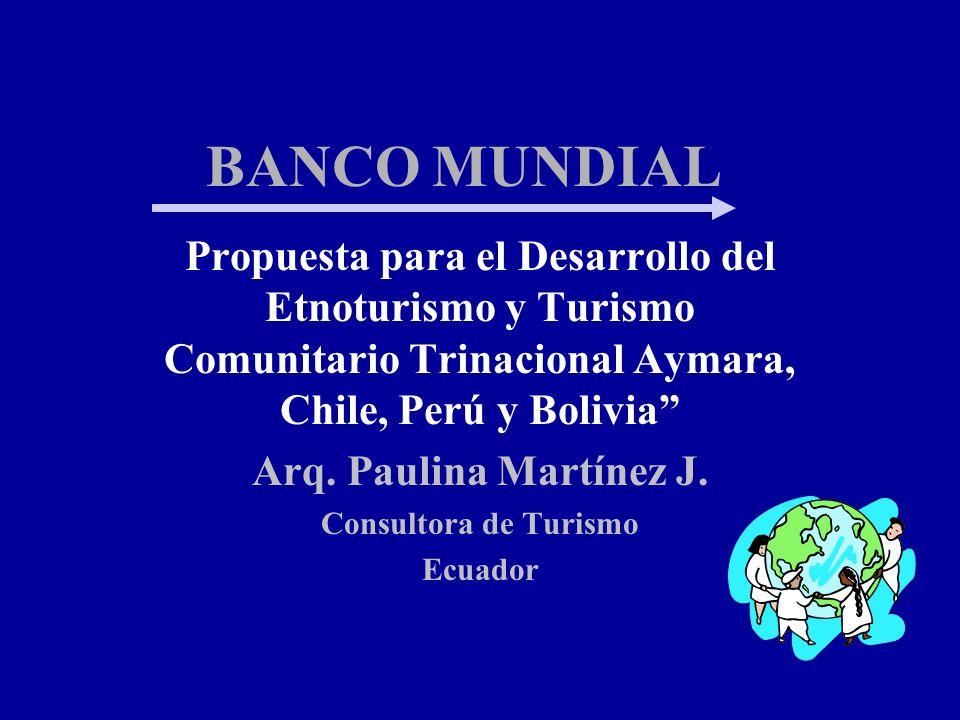 BANCO MUNDIAL Propuesta para el Desarrollo del Etnoturismo y Turismo Comunitario Trinacional Aymara, Chile, Perú y Bolivia Arq. Paulina Martínez J. Co