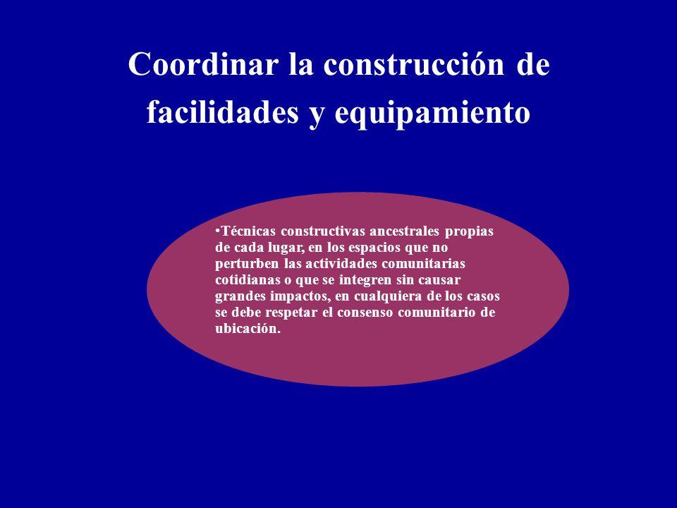 Coordinar la construcción de facilidades y equipamiento Técnicas constructivas ancestrales propias de cada lugar, en los espacios que no perturben las
