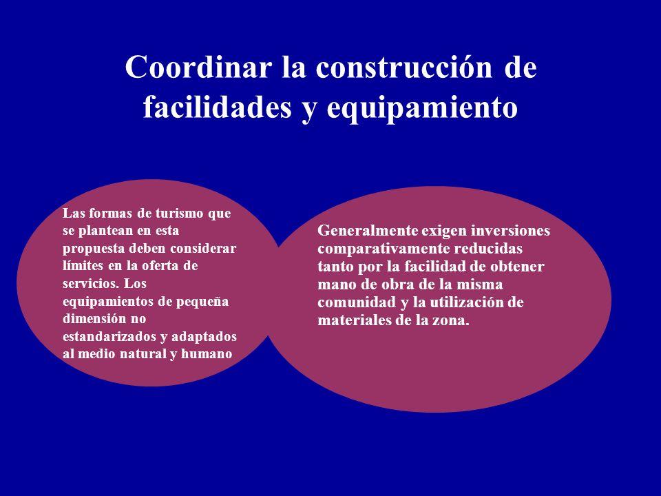 Coordinar la construcción de facilidades y equipamiento Las formas de turismo que se plantean en esta propuesta deben considerar límites en la oferta