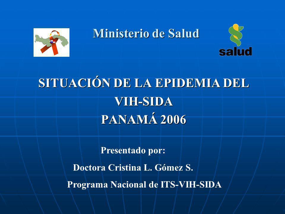 Ministerio de Salud SITUACIÓN DE LA EPIDEMIA DEL VIH-SIDA PANAMÁ 2006 Presentado por: Doctora Cristina L. Gómez S. Programa Nacional de ITS-VIH-SIDA