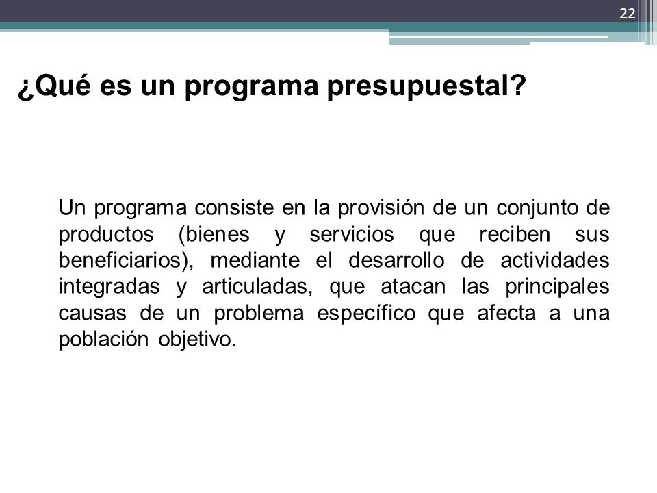 ¿Qué es un programa presupuestal? Un programa consiste en la provisión de un conjunto de productos (bienes y servicios que reciben sus beneficiarios),