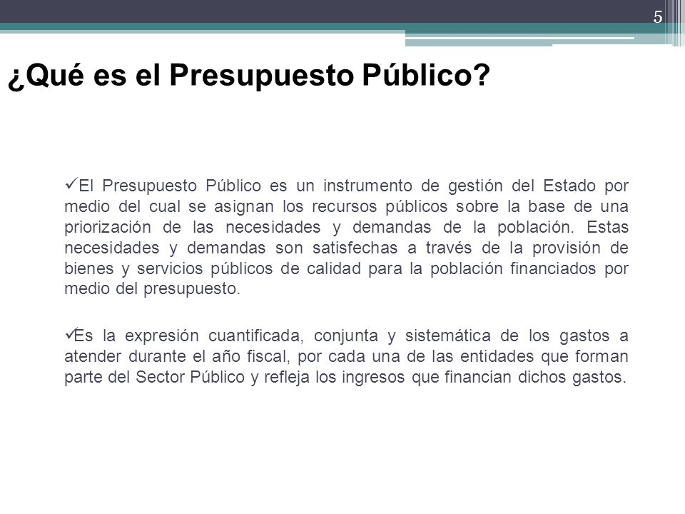 5 El Presupuesto Público es un instrumento de gestión del Estado por medio del cual se asignan los recursos públicos sobre la base de una priorización