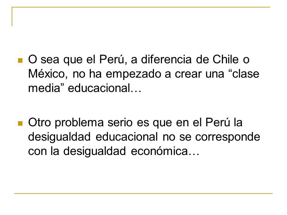 O sea que el Perú, a diferencia de Chile o México, no ha empezado a crear una clase media educacional… Otro problema serio es que en el Perú la desigualdad educacional no se corresponde con la desigualdad económica…