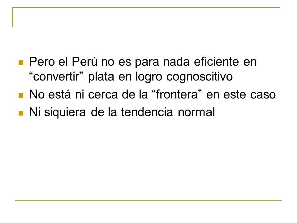 Pero el Perú no es para nada eficiente en convertir plata en logro cognoscitivo No está ni cerca de la frontera en este caso Ni siquiera de la tendencia normal