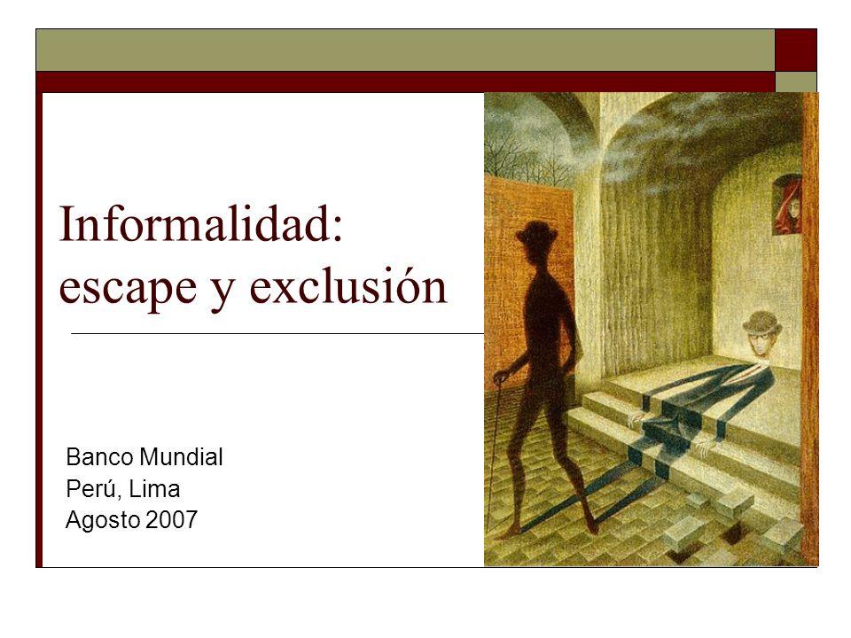Informalidad: escape y exclusión Banco Mundial Perú, Lima Agosto 2007