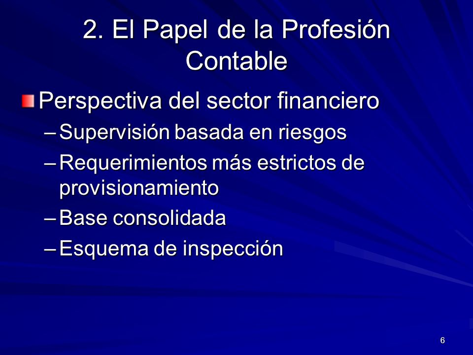 6 2. El Papel de la Profesión Contable Perspectiva del sector financiero –Supervisión basada en riesgos –Requerimientos más estrictos de provisionamie
