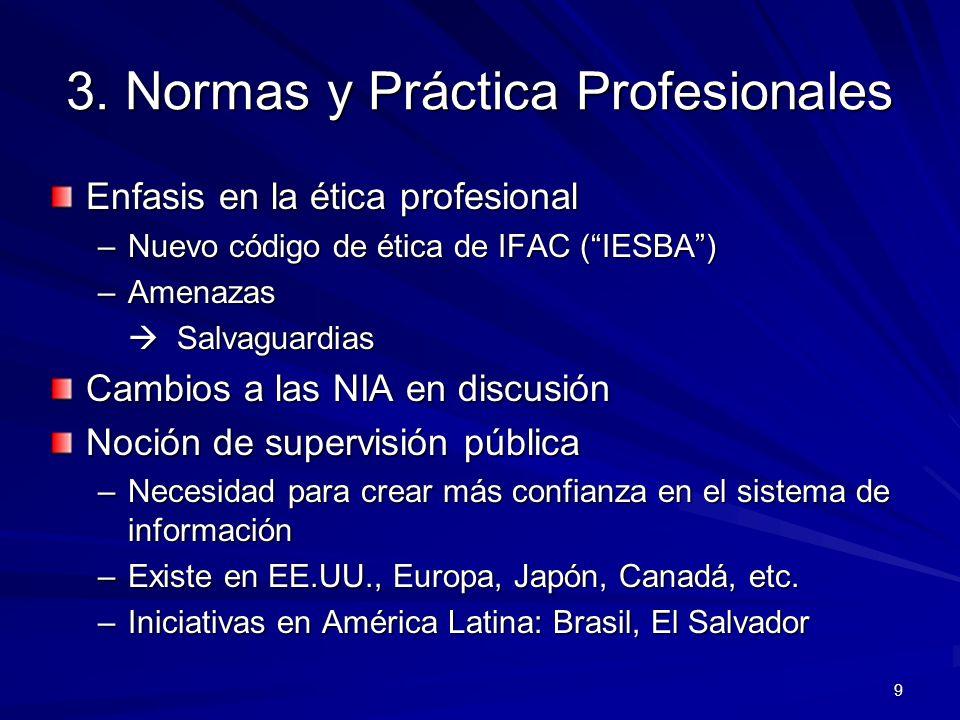 9 3. Normas y Práctica Profesionales Enfasis en la ética profesional –Nuevo código de ética de IFAC (IESBA) –Amenazas Salvaguardias Salvaguardias Camb