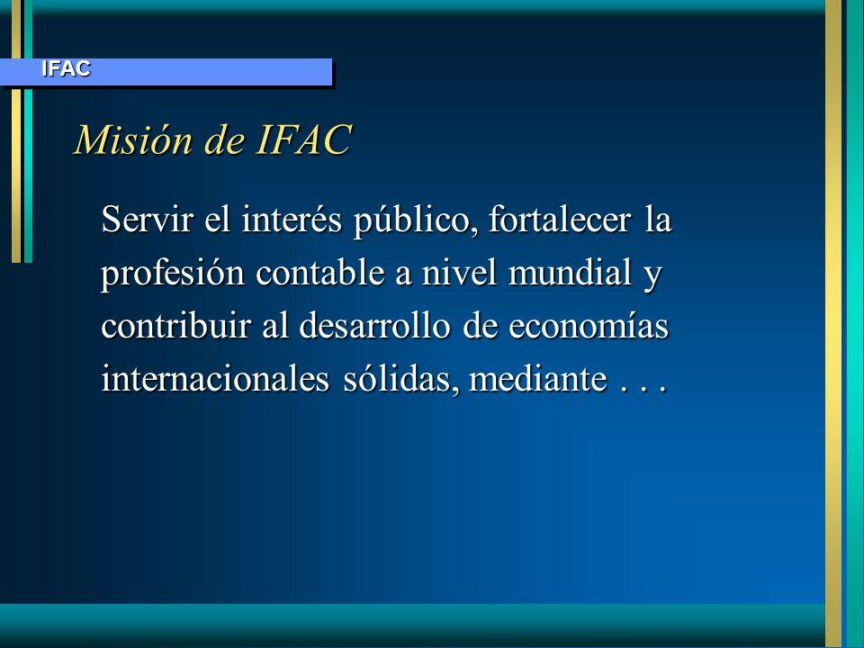 Misión IFAC Establecer y promover la adhesión de normas profesionales de alta calidadEstablecer y promover la adhesión de normas profesionales de alta calidad Ampliar convergencias internacionalesAmpliar convergencias internacionales Hacer comentarios en temas de interés públicoHacer comentarios en temas de interés público Promover integridad, transparencia y competenciaPromover integridad, transparencia y competencia IFAC IFAC
