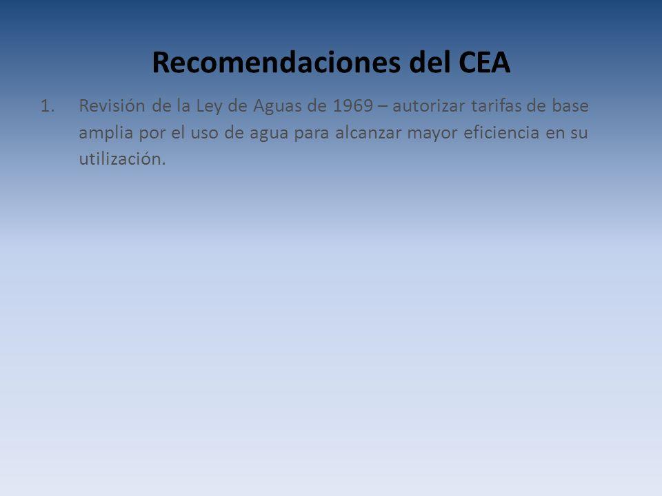 Recomendaciones del CEA 1.Revisión de la Ley de Aguas de 1969 – autorizar tarifas de base amplia por el uso de agua para alcanzar mayor eficiencia en su utilización.