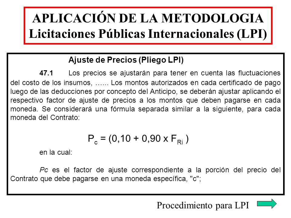 APLICACIÓN DE LA METODOLOGIA Licitaciones Públicas Internacionales (LPI) Ajuste de Precios (Pliego LPI) 47.1Los precios se ajustarán para tener en cue