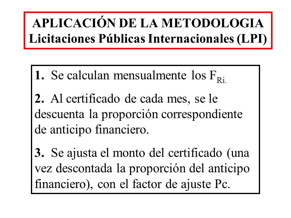 APLICACIÓN DE LA METODOLOGIA Licitaciones Públicas Internacionales (LPI) 1. Se calculan mensualmente los F Ri. 2. Al certificado de cada mes, se le de