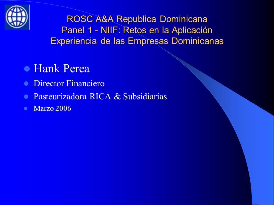 ROSC A&A Republica Dominicana Panel 1 - NIIF: Retos en la Aplicación Experiencia de las Empresas Dominicanas Hank Perea Director Financiero Pasteurizadora RICA & Subsidiarias Marzo 2006