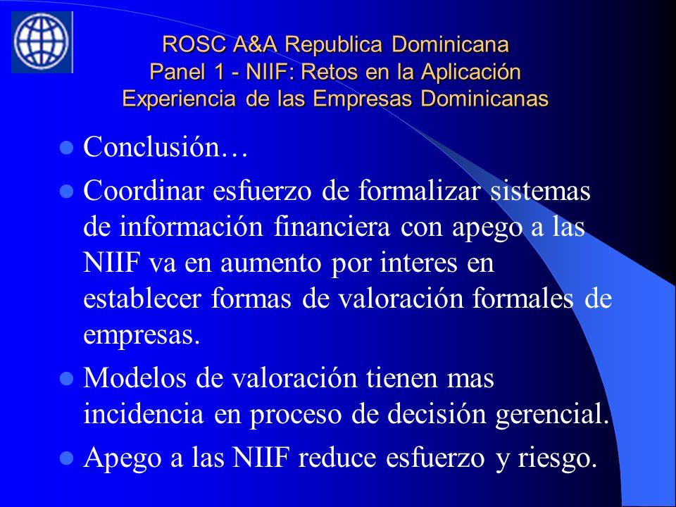 ROSC A&A Republica Dominicana Panel 1 - NIIF: Retos en la Aplicación Experiencia de las Empresas Dominicanas Conclusión… Coordinar esfuerzo de formalizar sistemas de información financiera con apego a las NIIF va en aumento por interes en establecer formas de valoración formales de empresas.