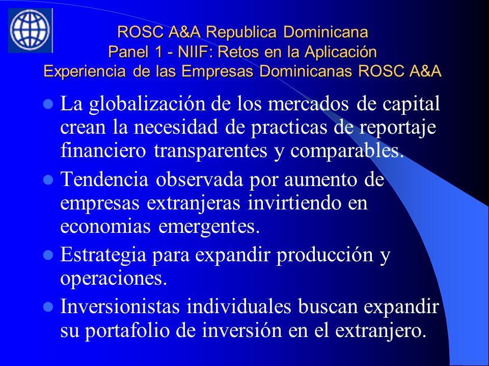 ROSC A&A Republica Dominicana Panel 1 - NIIF: Retos en la Aplicación Experiencia de las Empresas Dominicanas ROSC A&A La globalización de los mercados de capital crean la necesidad de practicas de reportaje financiero transparentes y comparables.