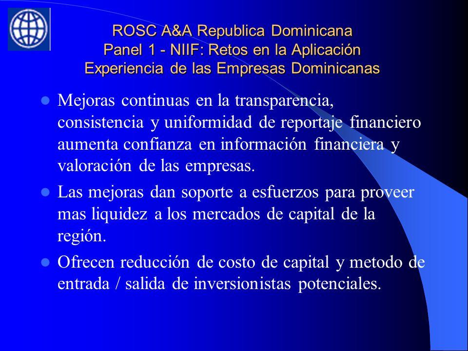 ROSC A&A Republica Dominicana Panel 1 - NIIF: Retos en la Aplicación Experiencia de las Empresas Dominicanas Mejoras continuas en la transparencia, consistencia y uniformidad de reportaje financiero aumenta confianza en información financiera y valoración de las empresas.