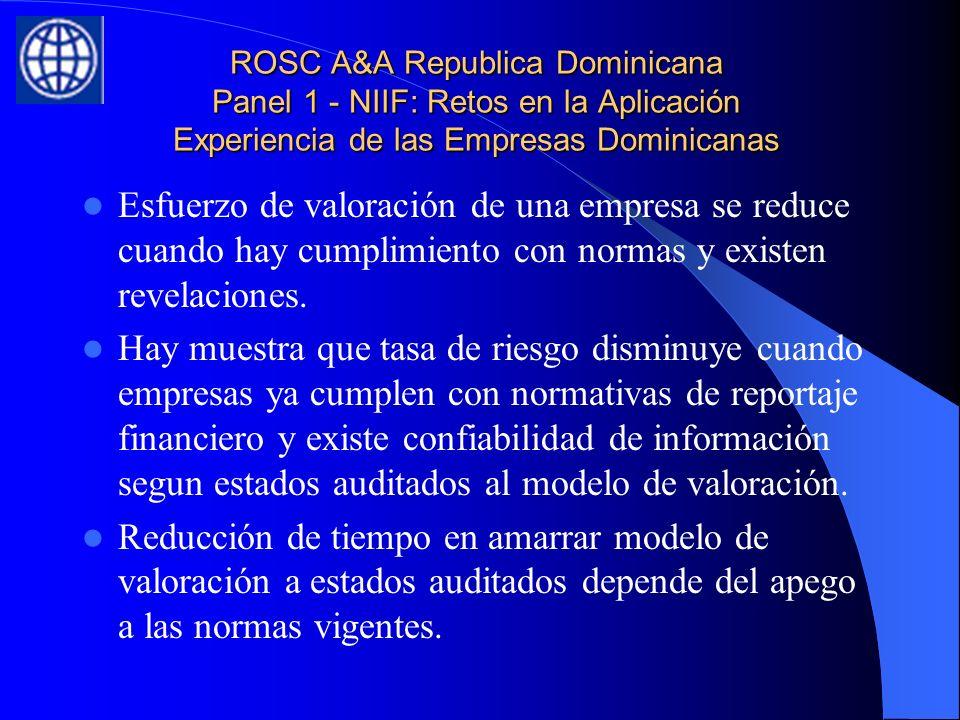 ROSC A&A Republica Dominicana Panel 1 - NIIF: Retos en la Aplicación Experiencia de las Empresas Dominicanas Esfuerzo de valoración de una empresa se reduce cuando hay cumplimiento con normas y existen revelaciones.