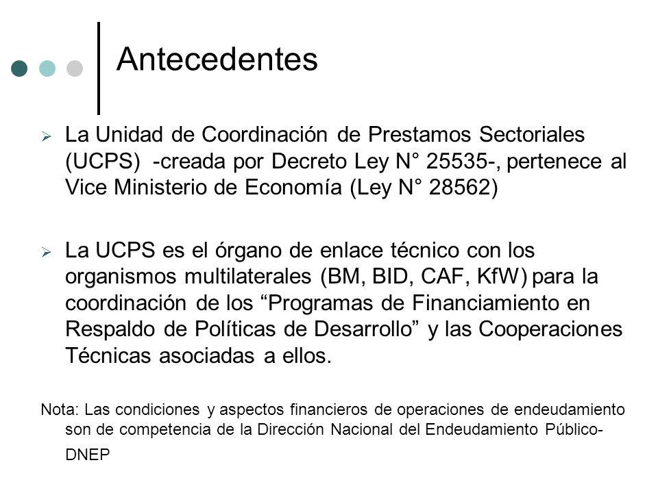 Antecedentes La Unidad de Coordinación de Prestamos Sectoriales (UCPS) -creada por Decreto Ley N° 25535-, pertenece al Vice Ministerio de Economía (Ley N° 28562) La UCPS es el órgano de enlace técnico con los organismos multilaterales (BM, BID, CAF, KfW) para la coordinación de los Programas de Financiamiento en Respaldo de Políticas de Desarrollo y las Cooperaciones Técnicas asociadas a ellos.