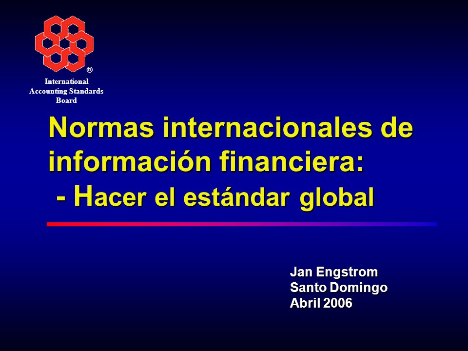 ® International Accounting Standards Board Normas internacionales de información financiera: - H acer el estándar global Jan Engstrom Santo Domingo Ab