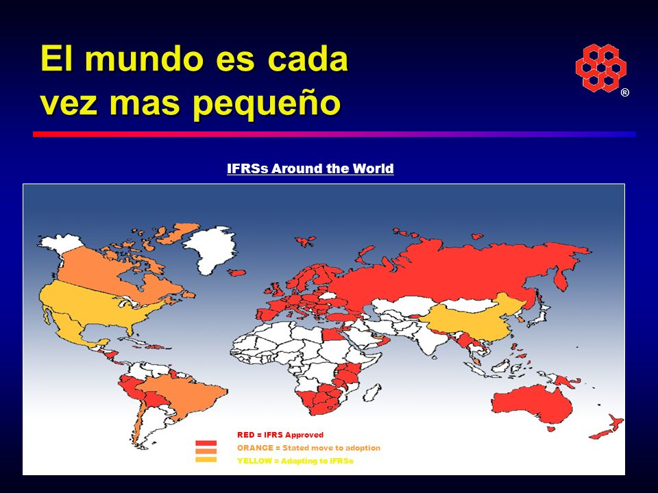 ® El mundo es cada vez mas pequeño RED = IFRS Approved ORANGE = Stated move to adoption YELLOW = Adapting to IFRSs IFRSs Around the World