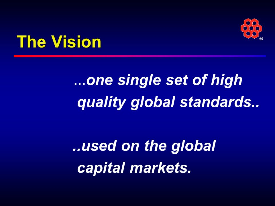 ® The Vision … one single set of high quality global standards....used on the global capital markets.